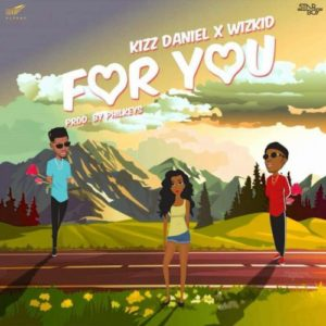"Lyrics to ""For You"" By Kizz Daniel ft. Wizkid"